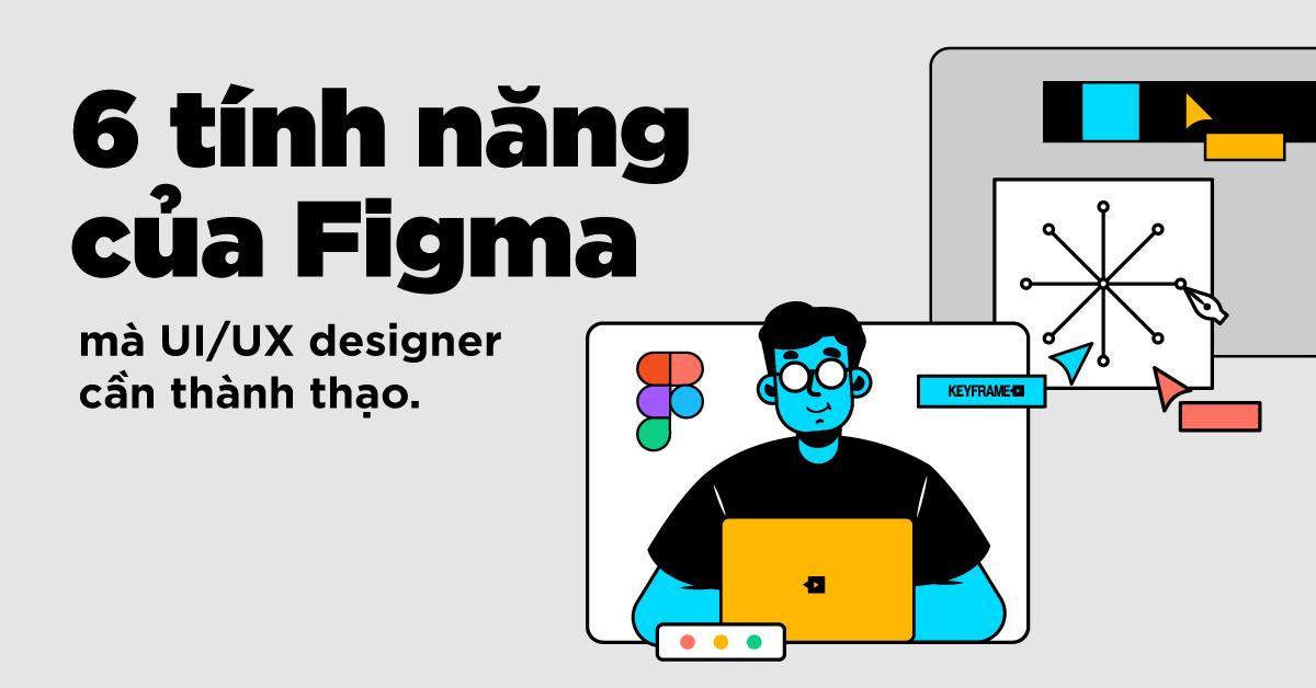 6 tính năng của Figma mà UI/UX Designer cần thành thạo